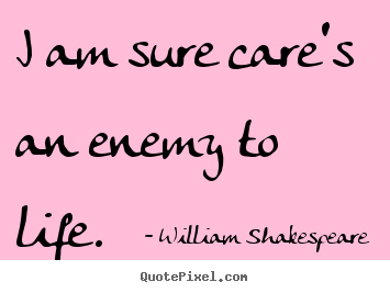 Customize poster quotes about life - I am sure care's an enemy to life.