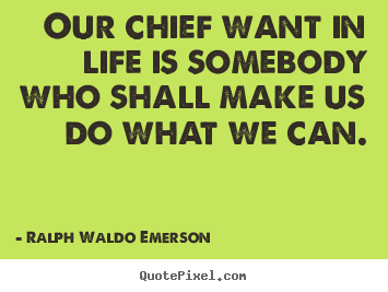 Create picture quotes about life - Our chief want in life is somebody who shall make us do what we can.