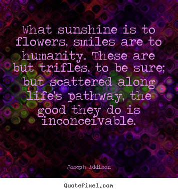 What sunshine is to flowers, smiles are to humanity. these are.. Joseph Addison top life quotes