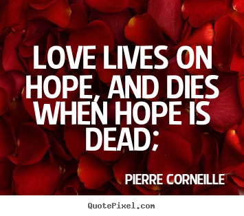 Quote about life - Love lives on hope, and dies when hope is dead;