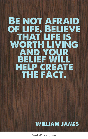 Be not afraid of life. believe that life is worth.. William James greatest life quote