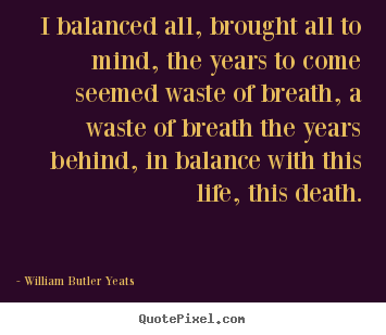 William Butler Yeats picture quotes - I balanced all, brought all to mind, the.. - Life quotes