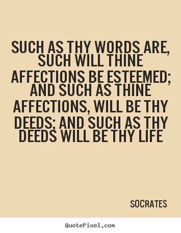 Design your own picture quotes about life - Such as thy words are, such will thine affections..
