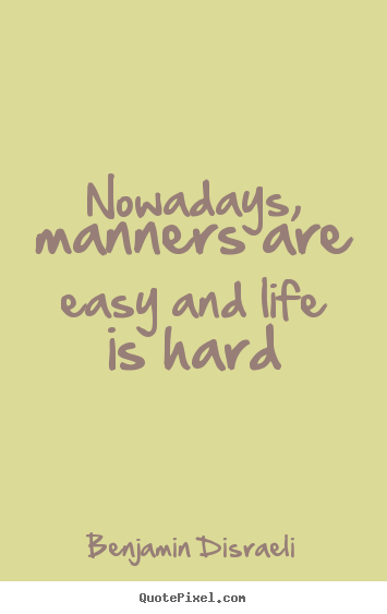 Create your own picture quotes about life - Nowadays, manners are easy and life is hard