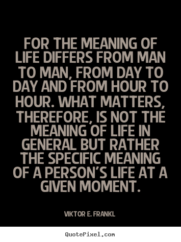 For the meaning of life differs from man to man, from day.. Viktor E. Frankl  life quote