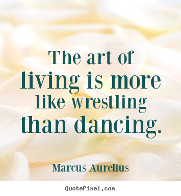Quotes About Art And Life Extraordinary Quotes About Life  The Art Of Living Is More Like Wrestling