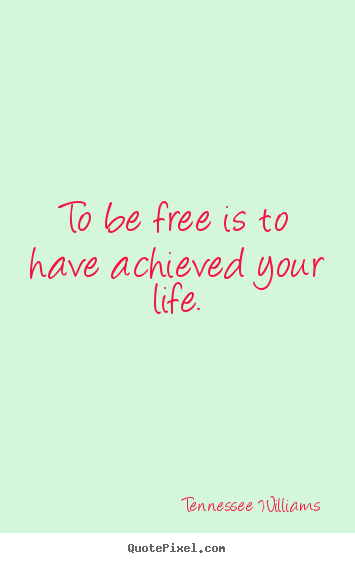To be free is to have achieved your life. Tennessee Williams good life quote