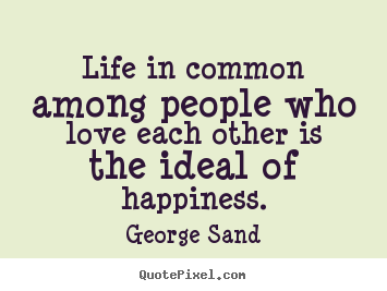Quotes about life - Life in common among people who love each other is the ideal of happiness.