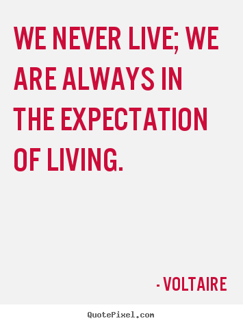 Voltaire picture quotes - We never live; we are always in the expectation.. - Life quote
