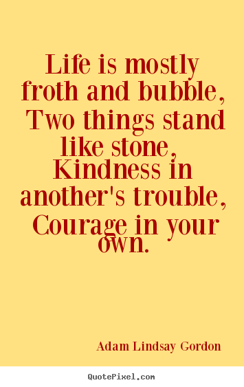 Sayings about life - Life is mostly froth and bubble, two things stand like stone, kindness..