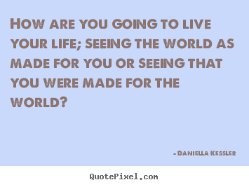 Daniella Kessler picture quotes - How are you going to live your life; seeing the world.. - Life quotes