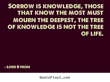 Sorrow is knowledge, those that know the most must mourn.. Lord Byron popular life quote
