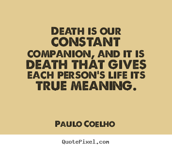Quotes About Life   Death Is Our Constant Companion, And It Is Death That  Gives