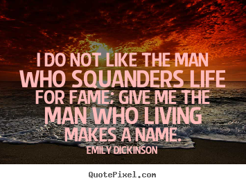 I do not like the man who squanders life for fame; give me the man.. Emily Dickinson famous life quotes