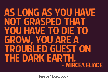 Life quotes - As long as you have not grasped that you have to die to grow,..