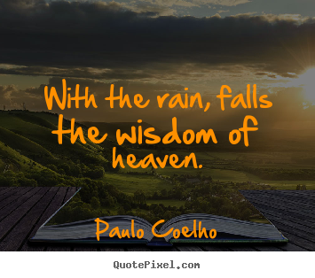 Life quotes - With the rain, falls the wisdom of heaven.