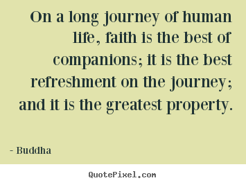 On a long journey of human life, faith is the.. Buddha best life quote