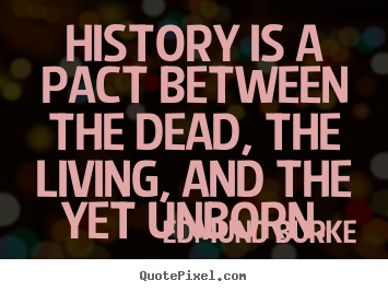 Edmund Burke picture quotes - History is a pact between the dead, the living, and the yet unborn. - Life sayings