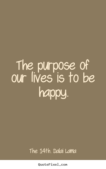Make custom picture quotes about life - The purpose of our lives is to be happy.