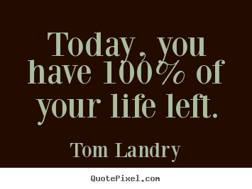 Today, you have 100% of your life left. Tom Landry best life quotes