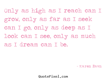 Karen Ravn photo quote - Only as high as i reach can i grow, only as far as i seek can.. - Life quotes