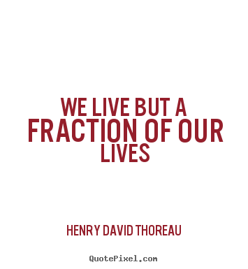 Quotes about life - We live but a fraction of our lives