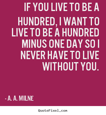 Diy picture quotes about life - If you live to be a hundred, i want to live to be a hundred minus one..