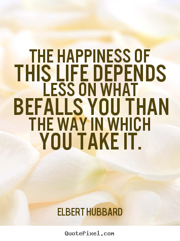 Quote about life - The happiness of this life depends less on what befalls..