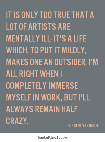 Create custom picture quote about life - It is only too true that a lot of artists are mentally ill- it's a..