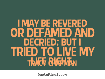 Quotes about life - I may be revered or defamed and decried; but i..