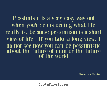 Diy picture quotes about life - Pessimism is a very easy way out when you're considering what life..