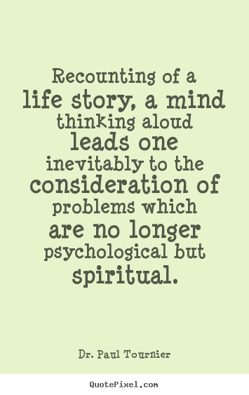 Recounting of a life story, a mind thinking.. Dr. Paul Tournier good life quotes