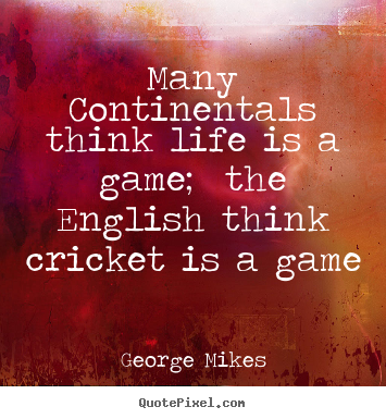 Life quote - Many continentals think life is a game; the english think cricket..