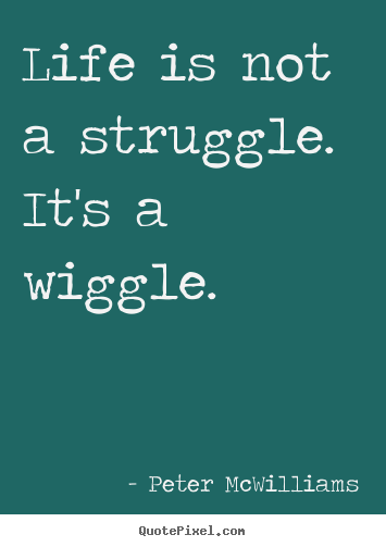 How to make picture quotes about life - Life is not a struggle. it's a wiggle.