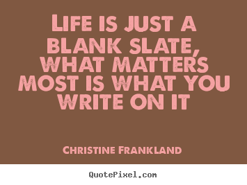 Quotes about life - Life is just a blank slate, what matters most is what you write on..