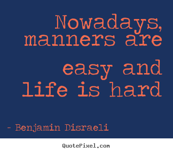 Benjamin Disraeli picture quotes - Nowadays, manners are easy and life is hard - Life quotes