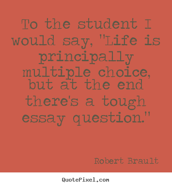 "Create custom photo quotes about life - To the student i would say, ""life is principally.."