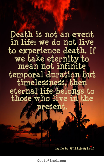 Death is not an event in life: we do not live.. Ludwig Wittgenstein  life quotes