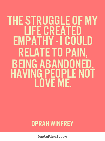 The struggle of my life created empathy - i could.. Oprah Winfrey popular life quotes