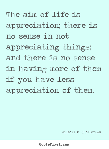 Quote about life - The aim of life is appreciation; there is no sense..
