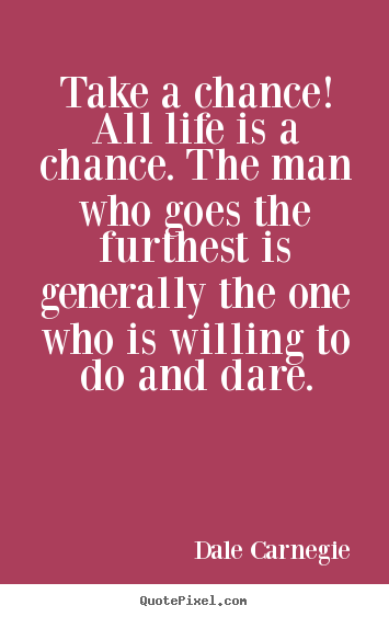 Dale Carnegie photo quotes - Take a chance! all life is a chance. the man who goes.. - Life quotes