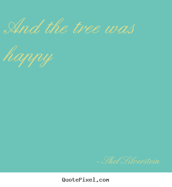 Shel Silverstein picture quotes - And the tree was happy - Life sayings