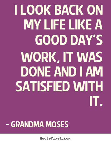 Life quotes - I look back on my life like a good day's work, it was done and i am satisfied..