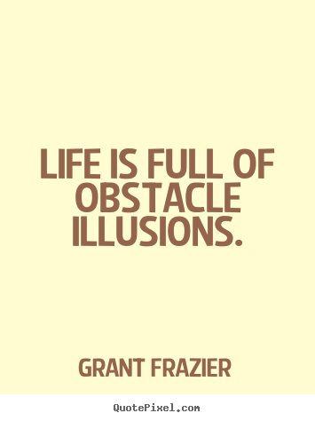 Life quotes - Life is full of obstacle illusions.