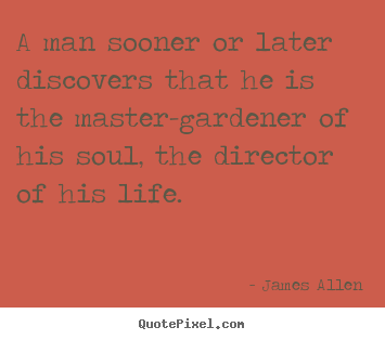 A man sooner or later discovers that he.. James Allen top life quotes