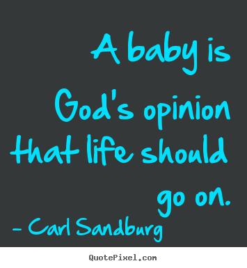 A baby is god's opinion that life should go on. Carl Sandburg greatest life quotes