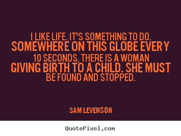 Sam Levenson photo quotes - I like life. it's something to do. somewhere.. - Life quotes