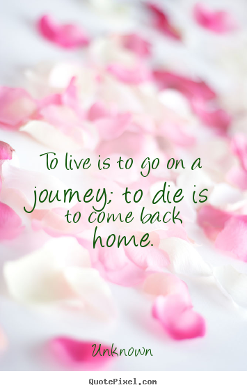 How to design picture quotes about life - To live is to go on a journey; to die is to come back home.