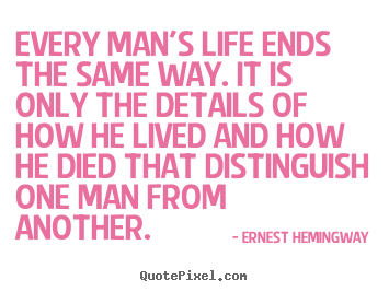Quote about life - Every man's life ends the same way. it is only the details of how..