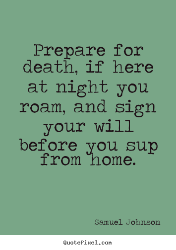 Life quotes - Prepare for death, if here at night you roam, and sign your will..